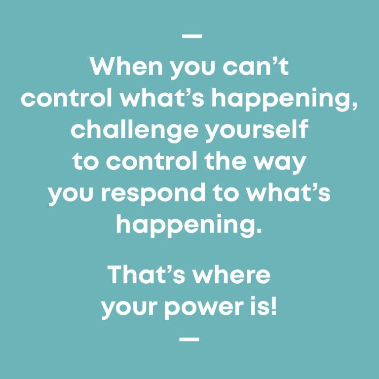 Control the way you respond to whats's happening